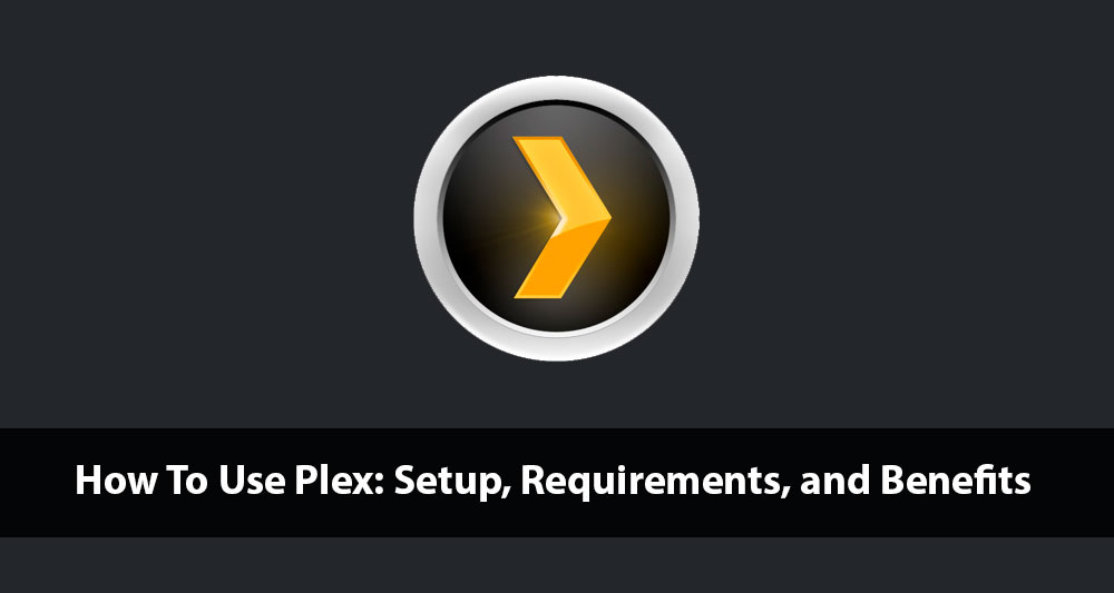 How To Use Plex - Setup, Requirements, and Benefits